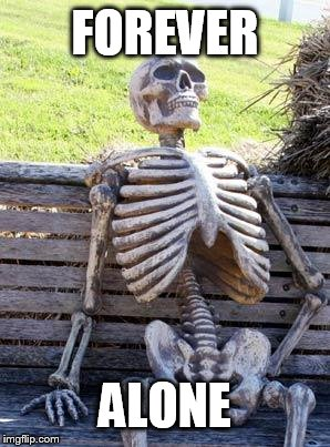 Waiting Skeleton | FOREVER ALONE | image tagged in memes,waiting skeleton | made w/ Imgflip meme maker