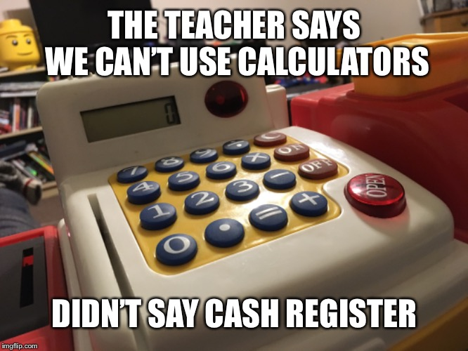 I so smart | THE TEACHER SAYS WE CAN'T USE CALCULATORS DIDN'T SAY CASH REGISTER | image tagged in math,calculator,smart | made w/ Imgflip meme maker