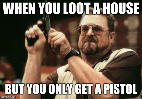 Am I The Only One Around Here | WHEN YOU LOOT A HOUSE BUT YOU ONLY GET A PISTOL | image tagged in memes,am i the only one around here | made w/ Imgflip meme maker