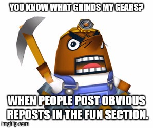 C'mon people does it really take that much effort? | YOU KNOW WHAT GRINDS MY GEARS? WHEN PEOPLE POST OBVIOUS REPOSTS IN THE FUN SECTION. | image tagged in resetti,memes,reposts | made w/ Imgflip meme maker