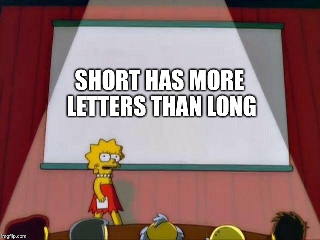 Lisa Simpson's Presentation | SHORT HAS MORE LETTERS THAN LONG | image tagged in lisa simpson's presentation | made w/ Imgflip meme maker