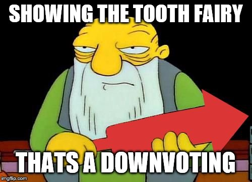That's a downvotin' v2 | SHOWING THE TOOTH FAIRY THATS A DOWNVOTING | image tagged in that's a downvotin' v2 | made w/ Imgflip meme maker