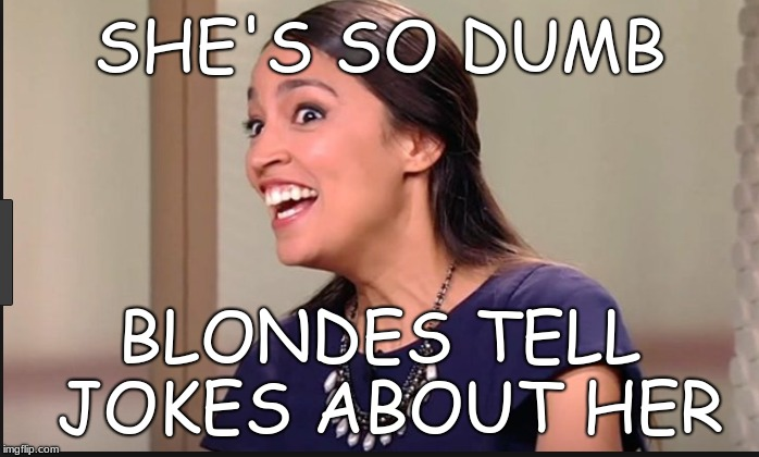 SHE'S SO DUMB BLONDES TELL JOKES ABOUT HER | image tagged in so dumb,alexandria ocasio cortez,blondes | made w/ Imgflip meme maker