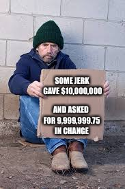 homeless sign | SOME JERK GAVE $10,000,000 AND ASKED FOR 9,999,999.75 IN CHANGE | image tagged in homeless sign | made w/ Imgflip meme maker