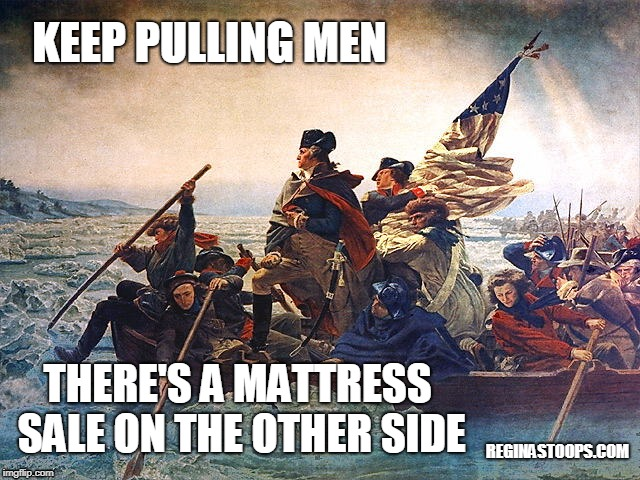 President's Day  | KEEP PULLING MEN REGINASTOOPS.COM THERE'S A MATTRESS SALE ON THE OTHER SIDE | image tagged in president's day,mattress sale,washington crosses the delaware,sarcasm | made w/ Imgflip meme maker