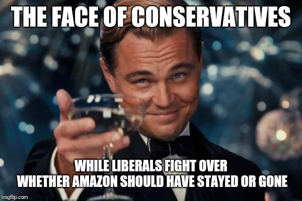 Leonardo Dicaprio Cheers | THE FACE OF CONSERVATIVES WHILE LIBERALS FIGHT OVER WHETHER AMAZON SHOULD HAVE STAYED OR GONE | image tagged in memes,leonardo dicaprio cheers | made w/ Imgflip meme maker