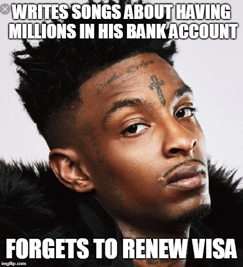 21 savage  | WRITES SONGS ABOUT HAVING MILLIONS IN HIS BANK ACCOUNT FORGETS TO RENEW VISA | image tagged in 21 savage | made w/ Imgflip meme maker