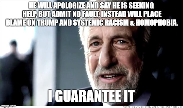 I Guarantee It | HE WILL APOLOGIZE AND SAY HE IS SEEKING HELP, BUT ADMIT NO FAULT, INSTEAD WILL PLACE BLAME ON TRUMP AND SYSTEMIC RACISM & HOMOPHOBIA. I GUAR | image tagged in memes,i guarantee it,AdviceAnimals | made w/ Imgflip meme maker