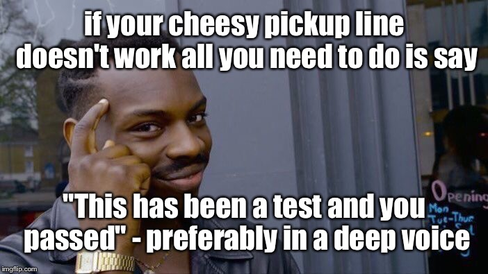 "never fail on the first attempt again | if your cheesy pickup line doesn't work all you need to do is say ""This has been a test and you passed"" - preferably in a deep voice 
