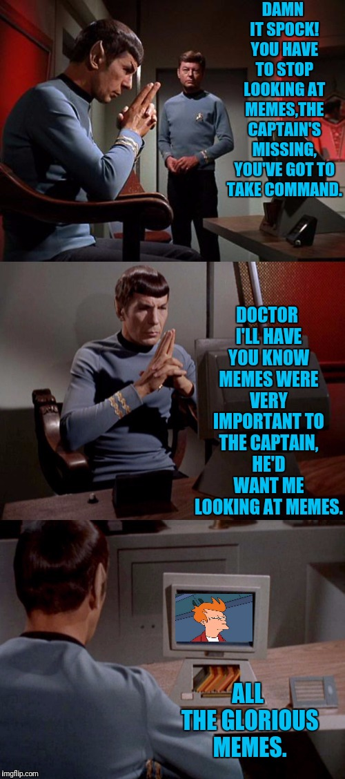 Spock Memes | DAMN IT SPOCK! YOU HAVE TO STOP LOOKING AT MEMES,THE CAPTAIN'S MISSING, YOU'VE GOT TO TAKE COMMAND. DOCTOR I'LL HAVE YOU KNOW MEMES WERE VER | image tagged in star trek,mr spock,spock,bones mccoy,bones,fry not sure | made w/ Imgflip meme maker