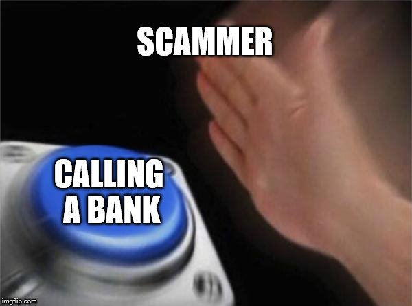 SMASH BANK SMASH SCAM | SCAMMER CALLING A BANK | image tagged in memes,blank nut button,scammer,bank | made w/ Imgflip meme maker