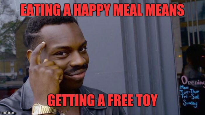 Roll Safe Think About It | EATING A HAPPY MEAL MEANS GETTING A FREE TOY | image tagged in memes,roll safe think about it,mcdonalds,happy meal,toy | made w/ Imgflip meme maker