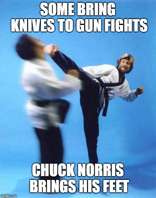 Roundhouse Kick Chuck Norris | SOME BRING KNIVES TO GUN FIGHTS CHUCK NORRIS BRINGS HIS FEET | image tagged in roundhouse kick chuck norris | made w/ Imgflip meme maker