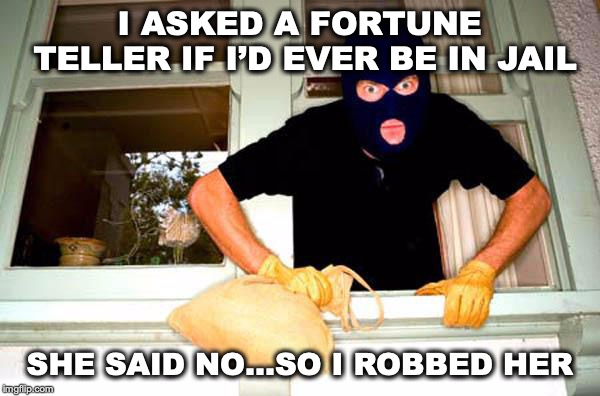 UNPREDICTABLE | I ASKED A FORTUNE TELLER IF I'D EVER BE IN JAIL SHE SAID NO…SO I ROBBED HER | image tagged in karma thief,fortune teller,robbery,prediction | made w/ Imgflip meme maker