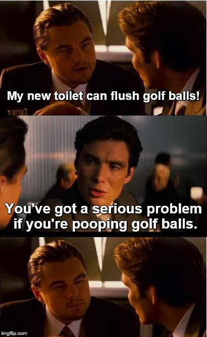 Inception | My new toilet can flush golf balls! You've got a serious problem if you're pooping golf balls. | image tagged in memes,inception,toilet humor,toilets,golf | made w/ Imgflip meme maker