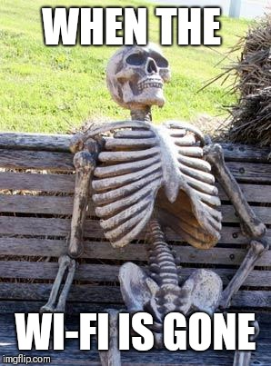 Waiting Skeleton | WHEN THE WI-FI IS GONE | image tagged in memes,waiting skeleton | made w/ Imgflip meme maker