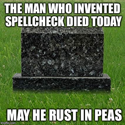 It was a tolerable tragedy | THE MAN WHO INVENTED SPELLCHECK DIED TODAY MAY HE RUST IN PEAS | image tagged in spelling,spell check,memes,funny memes,gravestone | made w/ Imgflip meme maker