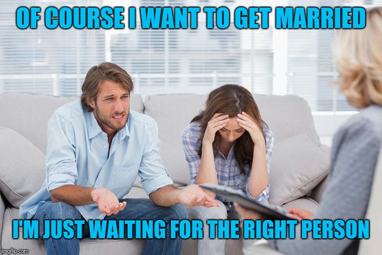 couples therapy | OF COURSE I WANT TO GET MARRIED I'M JUST WAITING FOR THE RIGHT PERSON | image tagged in couples therapy | made w/ Imgflip meme maker
