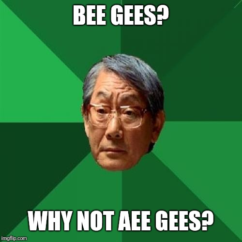 Stay stay staying alive staying alive | BEE GEES? WHY NOT AEE GEES? | image tagged in memes,high expectations asian father | made w/ Imgflip meme maker