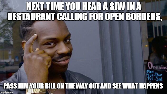 Roll Safe Think About It | NEXT TIME YOU HEAR A SJW IN A RESTAURANT CALLING FOR OPEN BORDERS, PASS HIM YOUR BILL ON THE WAY OUT AND SEE WHAT HAPPENS | image tagged in memes,roll safe think about it | made w/ Imgflip meme maker