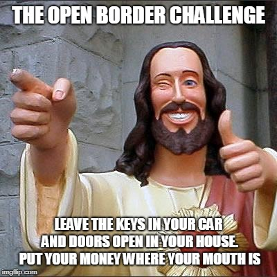 Buddy Christ | THE OPEN BORDER CHALLENGE LEAVE THE KEYS IN YOUR CAR AND DOORS OPEN IN YOUR HOUSE. PUT YOUR MONEY WHERE YOUR MOUTH IS | image tagged in memes,buddy christ | made w/ Imgflip meme maker