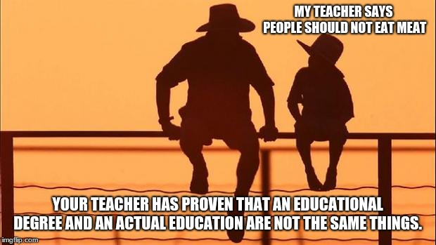 Cowboy Wisdom, eat meat, be happy.  | MY TEACHER SAYS PEOPLE SHOULD NOT EAT MEAT YOUR TEACHER HAS PROVEN THAT AN EDUCATIONAL DEGREE AND AN ACTUAL EDUCATION ARE NOT THE SAME THING | image tagged in cowboy father and son,cowboy wisdom,eat meat,vegetarians are sad people | made w/ Imgflip meme maker