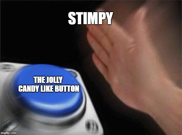 Blank Nut Button Meme | STIMPY THE JOLLY CANDY LIKE BUTTON | image tagged in memes,blank nut button | made w/ Imgflip meme maker
