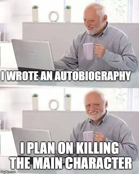Upvote when you get it | I WROTE AN AUTOBIOGRAPHY I PLAN ON KILLING THE MAIN CHARACTER | image tagged in memes,hide the pain harold | made w/ Imgflip meme maker