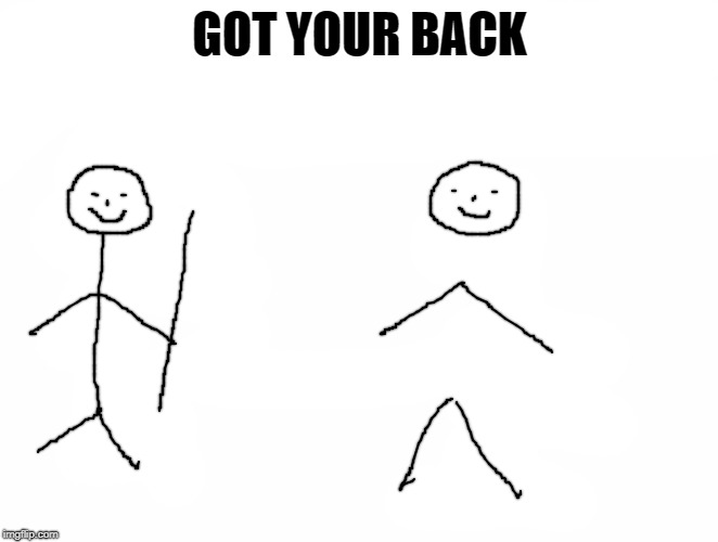 got your back | GOT YOUR BACK | image tagged in stick people,joke | made w/ Imgflip meme maker