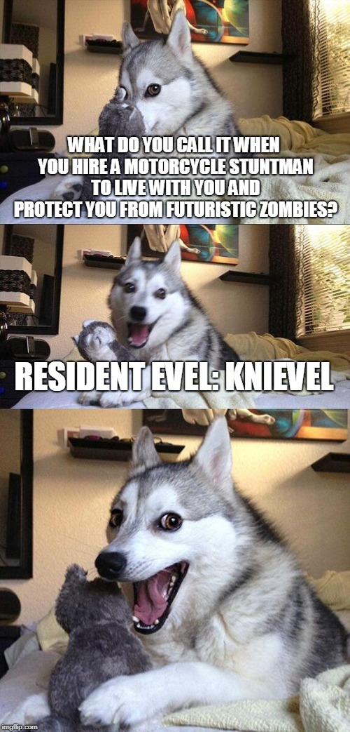 This joke is brought to you by The PUN-brella Corporation. | WHAT DO YOU CALL IT WHEN YOU HIRE A MOTORCYCLE STUNTMAN TO LIVE WITH YOU AND PROTECT YOU FROM FUTURISTIC ZOMBIES? RESIDENT EVEL: KNIEVEL | image tagged in memes,bad pun dog,alice,evel kneivel thoughts,resident evil,movie | made w/ Imgflip meme maker