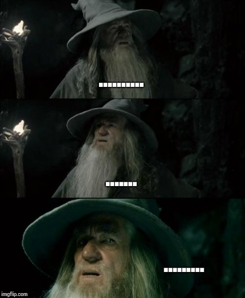 Confused Gandalf Meme | .......... ....... ......... | image tagged in memes,confused gandalf | made w/ Imgflip meme maker