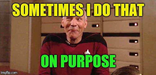 picard laugh | SOMETIMES I DO THAT ON PURPOSE | image tagged in picard laugh | made w/ Imgflip meme maker