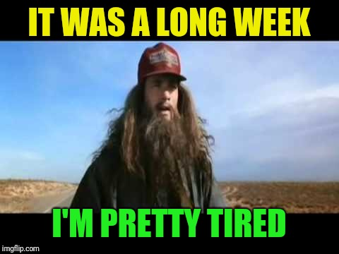 IT WAS A LONG WEEK I'M PRETTY TIRED | made w/ Imgflip meme maker