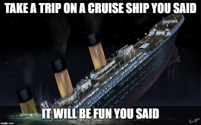 TAKE A TRIP ON A CRUISE SHIP YOU SAID IT WILL BE FUN YOU SAID | image tagged in titanic sinking | made w/ Imgflip meme maker