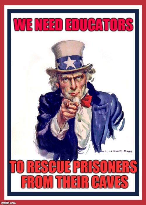 WE NEED EDUCATORS TO RESCUE PRISONERS FROM THEIR CAVES | image tagged in i want you uncle sam | made w/ Imgflip meme maker