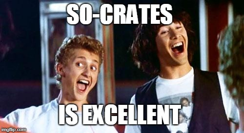 Bill and Ted | SO-CRATES IS EXCELLENT | image tagged in bill and ted | made w/ Imgflip meme maker