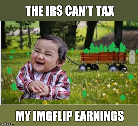 Mwahaha! | THE IRS CAN'T TAX MY IMGFLIP EARNINGS | image tagged in a wagon full of upvotes,upvotes,evil toddler | made w/ Imgflip meme maker