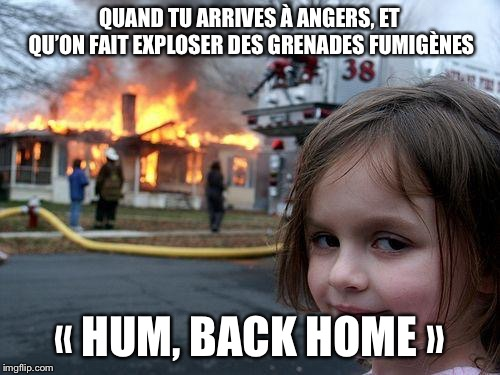 Disaster Girl Meme |  QUAND TU ARRIVES À ANGERS, ET QU'ON FAIT EXPLOSER DES GRENADES FUMIGÈNES; « HUM, BACK HOME » | image tagged in memes,disaster girl | made w/ Imgflip meme maker