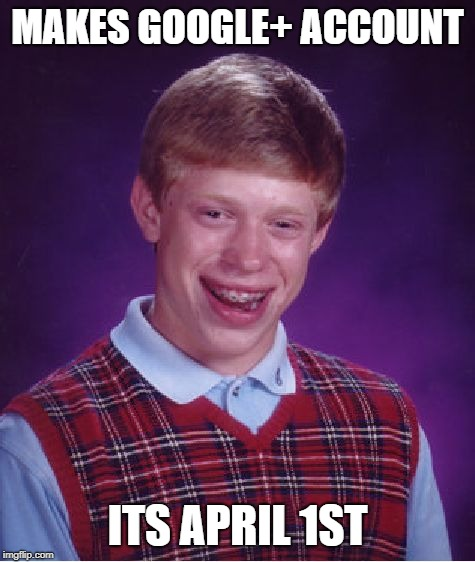 Bad Luck Brian | MAKES GOOGLE+ ACCOUNT ITS APRIL 1ST | image tagged in memes,bad luck brian | made w/ Imgflip meme maker