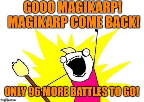 I'm a sucker for a Gyarados | GOOO MAGIKARP! MAGIKARP COME BACK! ONLY 96 MORE BATTLES TO GO! | image tagged in memes,x all the y,pokemon,magicarp,gyarados,evolution | made w/ Imgflip meme maker