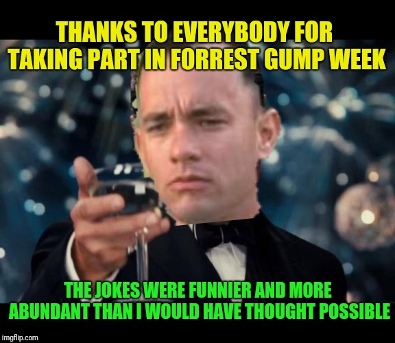 Today is the last day of Forrest Gump week. It went by so fast. Thanks to everybody | THANKS TO EVERYBODY FOR TAKING PART IN FORREST GUMP WEEK THE JOKES WERE FUNNIER AND MORE ABUNDANT THAN I WOULD HAVE THOUGHT POSSIBLE | image tagged in forrest gump cheers,forrest gump,forrest gump week,thanks,cravenmoordik | made w/ Imgflip meme maker