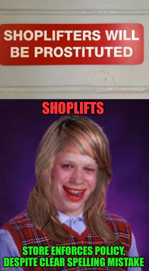 Bad Luck Brian/Brianna | SHOPLIFTS STORE ENFORCES POLICY, DESPITE CLEAR SPELLING MISTAKE | image tagged in bad luck brianne brianna,memes,bad luck brian,shoplifting,punishment,prostitution | made w/ Imgflip meme maker
