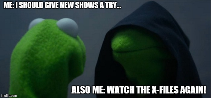 Evil Kermit | ME: I SHOULD GIVE NEW SHOWS A TRY... ALSO ME: WATCH THE X-FILES AGAIN! | image tagged in memes,evil kermit,xfiles | made w/ Imgflip meme maker