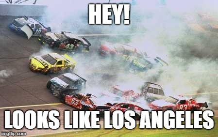 Because Race Car | HEY! LOOKS LIKE LOS ANGELES | image tagged in memes,because race car | made w/ Imgflip meme maker