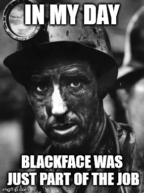 Coalface | IN MY DAY BLACKFACE WAS JUST PART OF THE JOB | image tagged in coalface,blackface,minstrel show,corn dogs,yeehaw | made w/ Imgflip meme maker