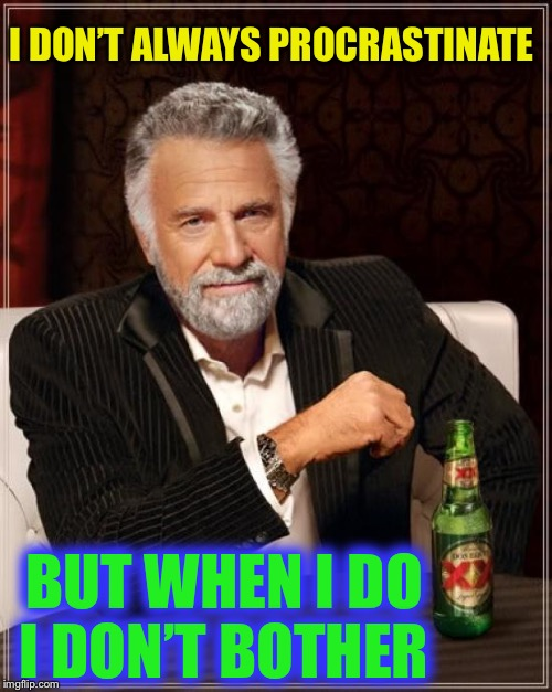 oxymoron... or just plain moron ? | I DON'T ALWAYS PROCRASTINATE BUT WHEN I DO I DON'T BOTHER | image tagged in memes,the most interesting man in the world,procrastination,oxymoron | made w/ Imgflip meme maker