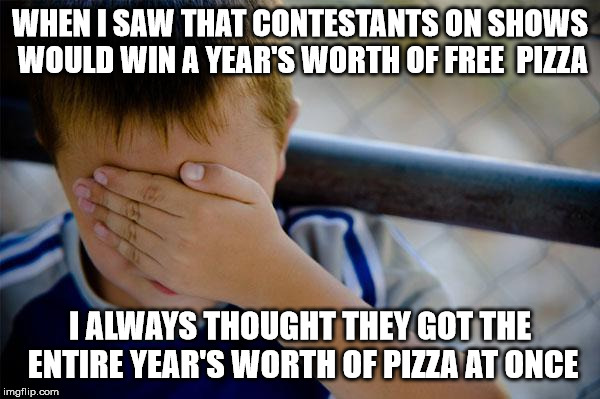 Confession Kid |  WHEN I SAW THAT CONTESTANTS ON SHOWS WOULD WIN A YEAR'S WORTH OF FREE  PIZZA; I ALWAYS THOUGHT THEY GOT THE ENTIRE YEAR'S WORTH OF PIZZA AT ONCE | image tagged in memes,confession kid | made w/ Imgflip meme maker
