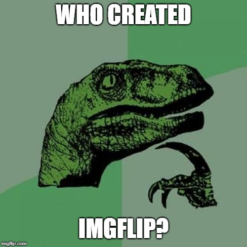 Big Question | WHO CREATED IMGFLIP? | image tagged in memes,philosoraptor,imgflip,unsolved mysteries | made w/ Imgflip meme maker