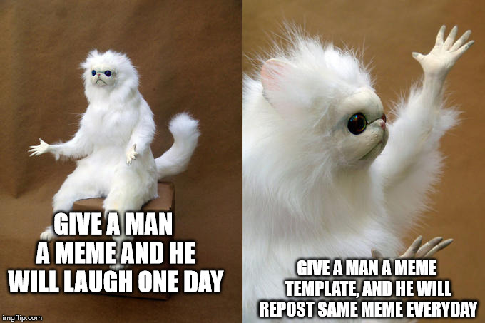 Persian Cat Room Guardian | GIVE A MAN A MEME AND HE WILL LAUGH ONE DAY GIVE A MAN A MEME TEMPLATE, AND HE WILL REPOST SAME MEME EVERYDAY | image tagged in memes,persian cat room guardian | made w/ Imgflip meme maker