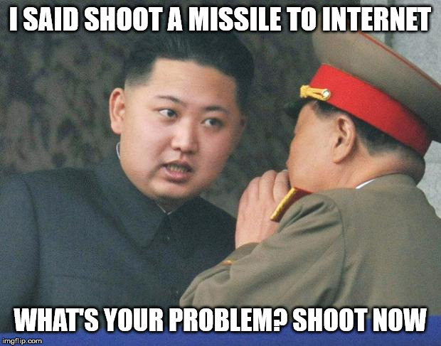 Hungry Kim Jong Un | I SAID SHOOT A MISSILE TO INTERNET WHAT'S YOUR PROBLEM? SHOOT NOW | image tagged in hungry kim jong un | made w/ Imgflip meme maker